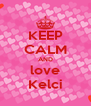 KEEP CALM AND love Kelci - Personalised Poster A4 size
