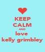 KEEP CALM AND love  kelly grimbley - Personalised Poster A4 size