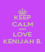 KEEP CALM AND LOVE KENIJAH B. - Personalised Poster A4 size