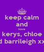 keep calm and love kerys, chloe and barrileigh xxxx - Personalised Poster A4 size