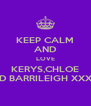 KEEP CALM AND LOVE KERYS,CHLOE AND BARRILEIGH XXXXX - Personalised Poster A4 size