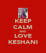 KEEP CALM AND LOVE KESHANI - Personalised Poster A4 size