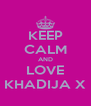 KEEP CALM AND LOVE KHADIJA X - Personalised Poster A4 size