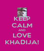 KEEP CALM AND LOVE KHADIJA! - Personalised Poster A4 size