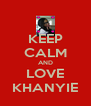 KEEP CALM AND LOVE KHANYIE - Personalised Poster A4 size