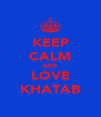 KEEP CALM AND LOVE KHATAB - Personalised Poster A4 size