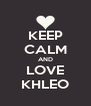 KEEP CALM AND LOVE KHLEO - Personalised Poster A4 size