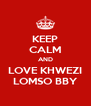 KEEP CALM AND LOVE KHWEZI LOMSO BBY - Personalised Poster A4 size