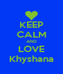 KEEP CALM AND LOVE Khyshana - Personalised Poster A4 size