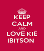 KEEP CALM AND LOVE KIE IBITSON  - Personalised Poster A4 size