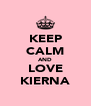 KEEP CALM AND LOVE KIERNA - Personalised Poster A4 size