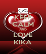 KEEP CALM AND LOVE KIKA - Personalised Poster A4 size