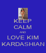 KEEP CALM AND LOVE KIM  KARDASHIAN  - Personalised Poster A4 size