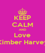 KEEP CALM AND Love Kimber Harvey - Personalised Poster A4 size