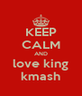 KEEP CALM AND love king kmash - Personalised Poster A4 size