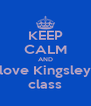 KEEP CALM AND love Kingsley class - Personalised Poster A4 size
