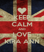 KEEP CALM AND LOVE KIRA ANN - Personalised Poster A4 size