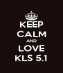 KEEP CALM AND LOVE KLS 5.1 - Personalised Poster A4 size
