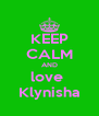 KEEP CALM AND love  Klynisha - Personalised Poster A4 size