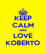 KEEP CALM AND LOVE KOBERTO - Personalised Poster A4 size