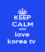 KEEP CALM AND love korea tv  - Personalised Poster A4 size
