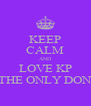 KEEP CALM AND LOVE KP THE ONLY DON - Personalised Poster A4 size