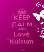 KEEP CALM AND Love Kulsum - Personalised Poster A4 size