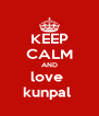KEEP CALM AND love  kunpal  - Personalised Poster A4 size