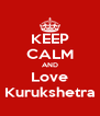 KEEP CALM AND Love Kurukshetra - Personalised Poster A4 size