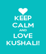 KEEP CALM AND LOVE KUSHALI! - Personalised Poster A4 size