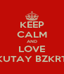 KEEP CALM AND LOVE KUTAY BZKRT - Personalised Poster A4 size