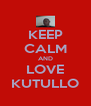 KEEP CALM AND LOVE KUTULLO - Personalised Poster A4 size