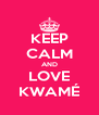 KEEP CALM AND LOVE KWAMÉ - Personalised Poster A4 size