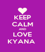 KEEP CALM AND LOVE KYANA  - Personalised Poster A4 size