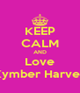 KEEP CALM AND Love Kymber Harvey - Personalised Poster A4 size