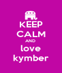 KEEP CALM AND  love kymber - Personalised Poster A4 size