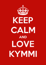 KEEP CALM AND LOVE KYMMI - Personalised Poster A4 size