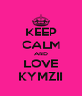 KEEP CALM AND LOVE KYMZII - Personalised Poster A4 size