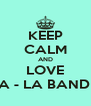 KEEP CALM AND LOVE LA - LA BAND .  - Personalised Poster A4 size