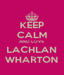 KEEP CALM AND LOVE LACHLAN WHARTON - Personalised Poster A4 size