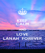 KEEP CALM AND LOVE LANAH  FOREVER - Personalised Poster A4 size