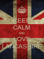 KEEP CALM AND LOVE LANCASHIRE - Personalised Poster A4 size