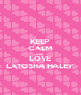 KEEP CALM AND LOVE LATOSHA HALEY - Personalised Poster A4 size
