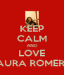 KEEP CALM AND LOVE LAURA ROMERO - Personalised Poster A4 size