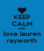 KEEP CALM AND love lauren rayworth - Personalised Poster A4 size