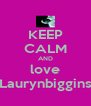 KEEP CALM AND love Laurynbiggins - Personalised Poster A4 size