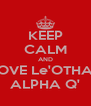 KEEP CALM AND LOVE Le'OTHAR ALPHA Q' - Personalised Poster A4 size