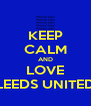 KEEP CALM AND LOVE LEEDS UNITED - Personalised Poster A4 size