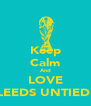 Keep Calm And LOVE LEEDS UNTIED  - Personalised Poster A4 size