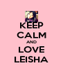 KEEP CALM AND LOVE LEISHA - Personalised Poster A4 size
